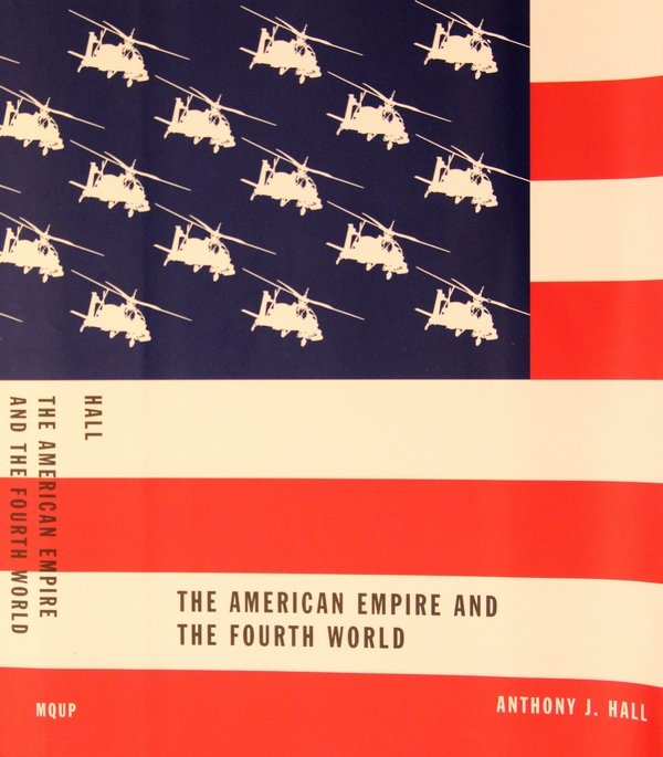 The American Empire and the Fourth World Cover design by David Drummond, 2003. Hall, Anthony J. The American Empire and the Fourth World, Montreal: MQUP, 2003. Print.