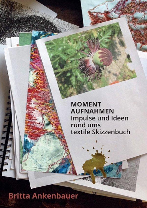 Britta Ankenbauer: Momentaufnahmen - Impulse und Ideen rund ums textile Skizzenbuch - Cover